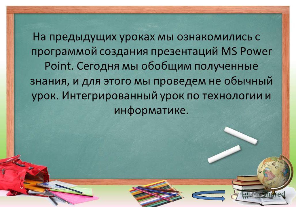 На предыдущих уроках мы ознакомились с программой создания презентаций MS Power Point. Сегодня мы обобщим полученные знания, и для этого мы проведем не обычный урок. Интегрированный урок по технологии и информатике.
