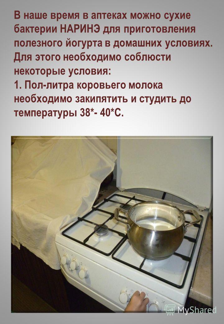 В наше время в аптеках можно сухие бактерии НАРИНЭ для приготовления полезного йогурта в домашних условиях. Для этого необходимо соблюсти некоторые условия: 1. Пол-литра коровьего молока необходимо закипятить и студить до температуры 38*- 40*С.