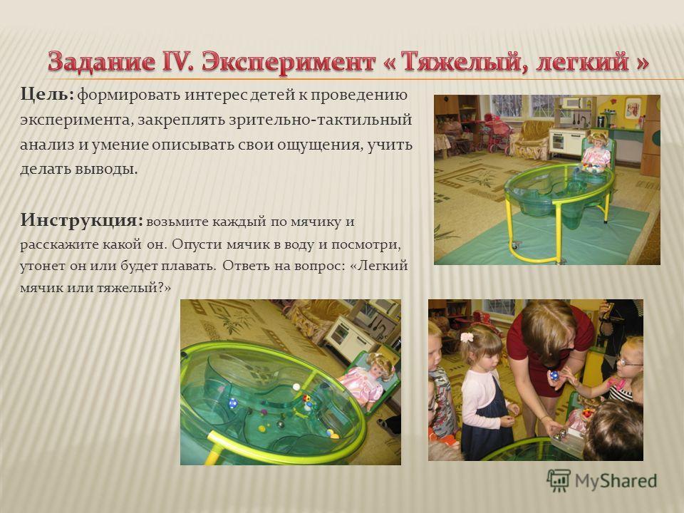 Цель: формировать интерес детей к проведению эксперимента, закреплять зрительно-тактильный анализ и умение описывать свои ощущения, учить делать выводы. Инструкция: возьмите каждый по мячику и расскажите какой он. Опусти мячик в воду и посмотри, утон
