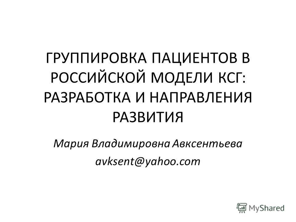 ГРУППИРОВКА ПАЦИЕНТОВ В РОССИЙСКОЙ МОДЕЛИ КСГ: РАЗРАБОТКА И НАПРАВЛЕНИЯ РАЗВИТИЯ Мария Владимировна Авксентьева avksent@yahoo.com