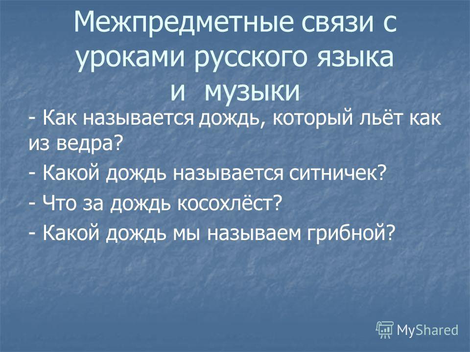 Межпредметные связи с уроками русского языка и музыки - Как называется дождь, который льёт как из ведра? - Какой дождь называется ситничек? - Что за дождь косохлёст? - Какой дождь мы называем грибной?