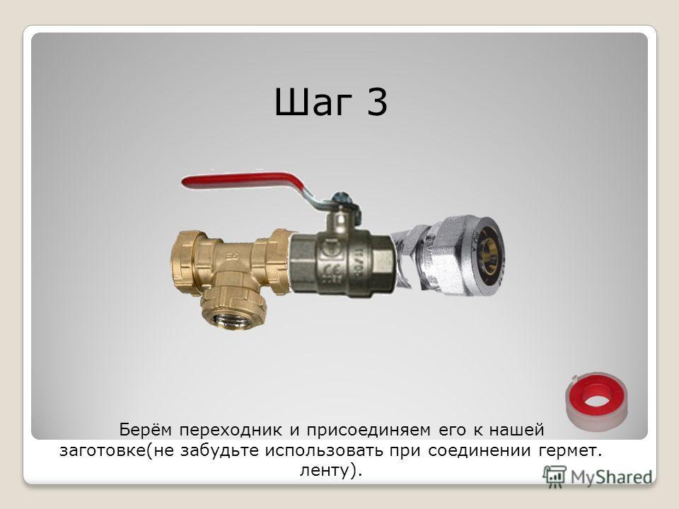 Шаг 3 Берём переходник и присоединяем его к нашей заготовке(не забудьте использовать при соединении гермет. ленту).