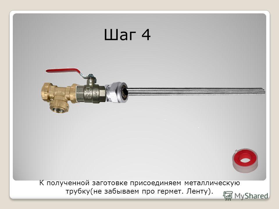 Шаг 4 К полученной заготовке присоединяем металлическую трубку(не забываем про гермет. Ленту).