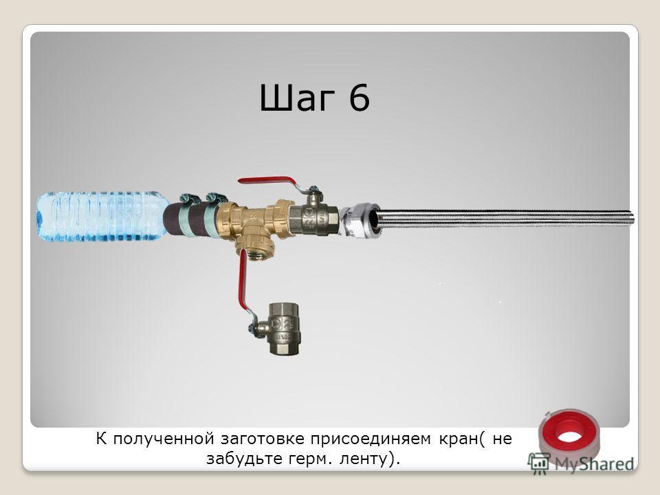 Шаг 6 К полученной заготовке присоединяем кран( не забудьте герм. ленту).