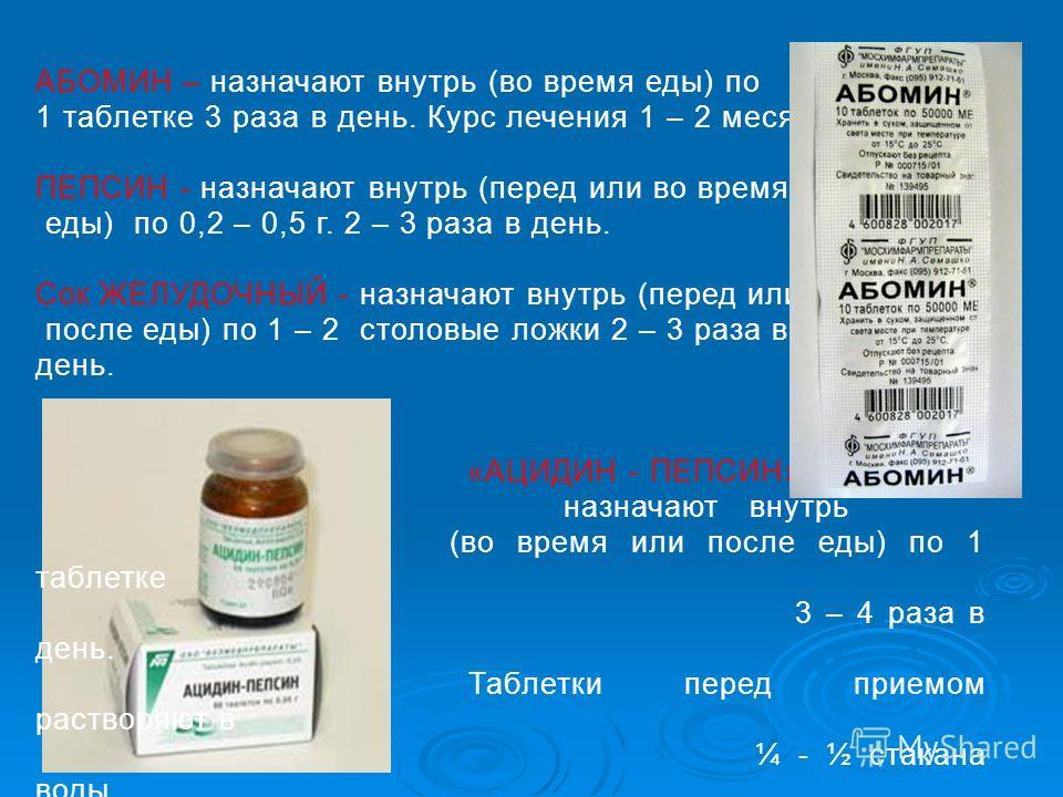 АБОМИН – назначают внутрь (во время еды) по 1 таблетке 3 раза в день. Курс лечения 1 – 2 месяца. ПЕПСИН - назначают внутрь (перед или во время еды) по 0,2 – 0,5 г. 2 – 3 раза в день. Сок ЖЕЛУДОЧНЫЙ - назначают внутрь (перед или после еды) по 1 – 2 ст