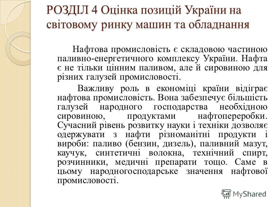 РОЗДІЛ 4 Оцінка позицій України на світовому ринку машин та обладнання Нафтова промисловість є складовою частиною паливно-енергетичного комплексу України. Нафта є не тільки цінним паливом, але й сировиною для різних галузей промисловості. Важливу рол