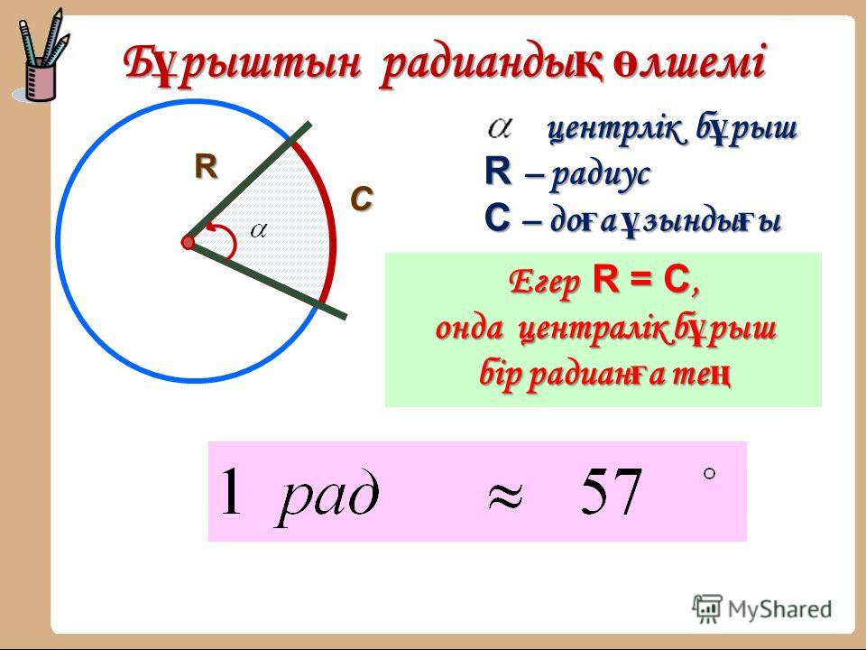 Б ұ рыштын радианды қ ө лшемі R С центрлік б ұ рыш R – радиус С – до ғ а ұ зынды ғ ы Егер R = C, онда централік б ұ рыш бір радиан ғ а те ң