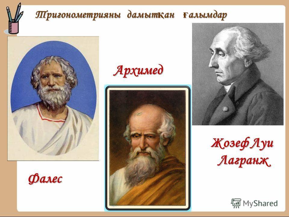 Тригонометрияны дамыт қ ан ғ алымдар Тригонометрияны дамыт қ ан ғ алымдар Архимед Фалес Жозеф Луи Лагранж