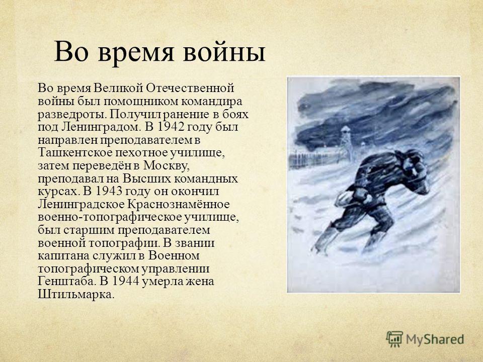 Во время войны Во время Великой Отечественной войны был помощником командира разведроты. Получил ранение в боях под Ленинградом. В 1942 году был направлен преподавателем в Ташкентское пехотное училище, затем переведён в Москву, преподавал на Высших к