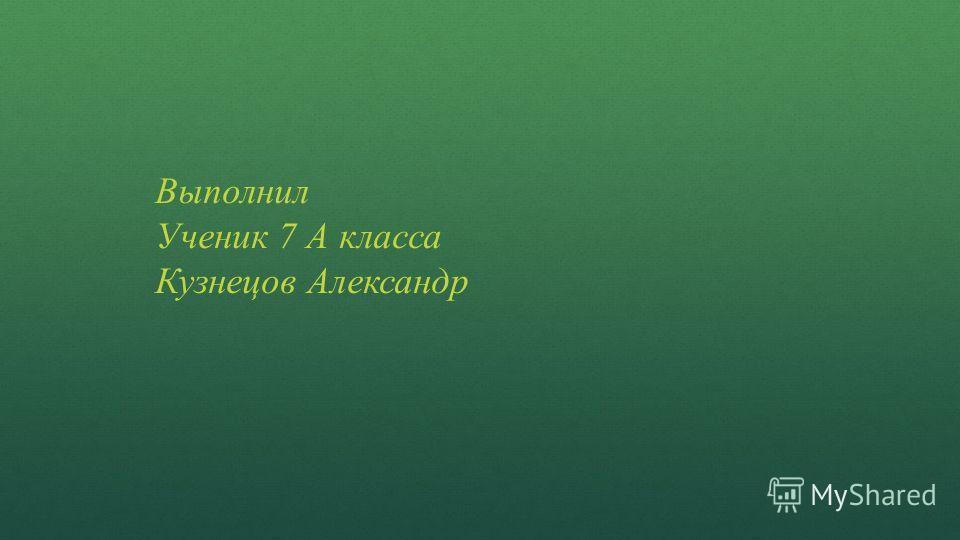 Выполнил Ученик 7 А класса Кузнецов Александр