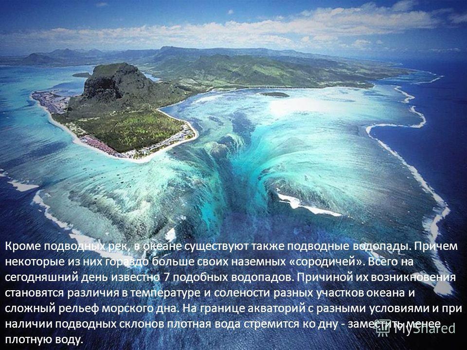 Кроме подводных рек, в океане существуют также подводные водопады. Причем некоторые из них гораздо больше своих наземных «сородичей». Всего на сегодняшний день известно 7 подобных водопадов. Причиной их возникновения становятся различия в температуре