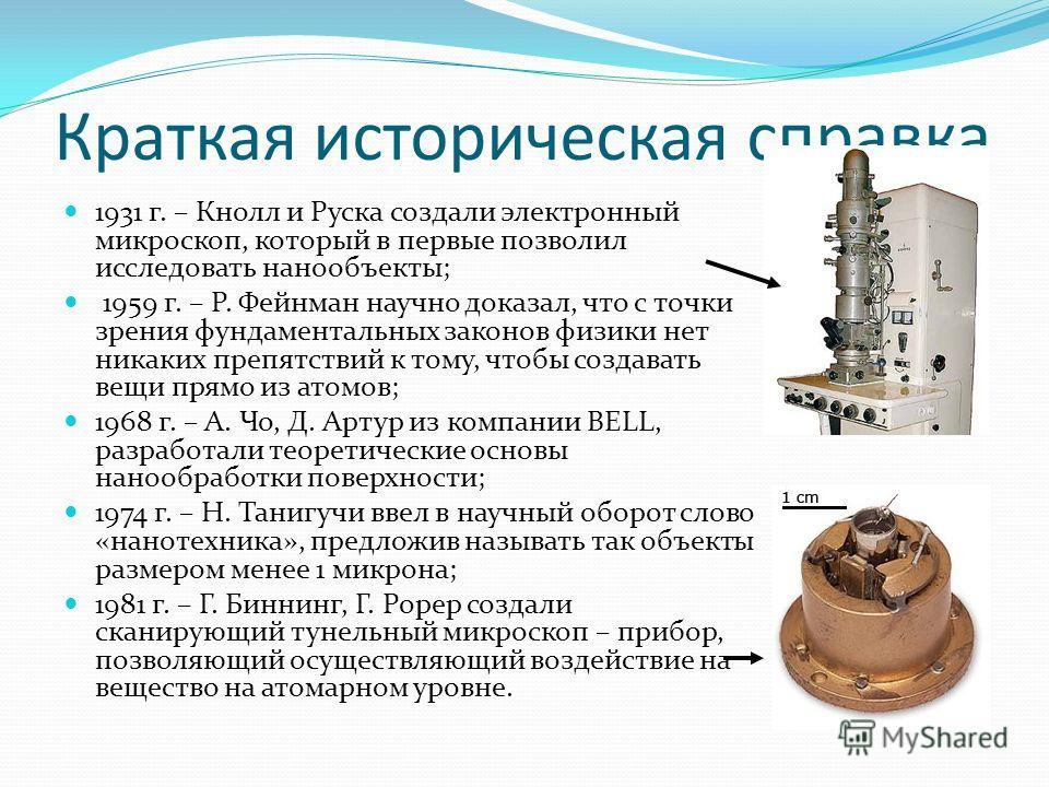 Краткая историческая справка 1931 г. – Кнолл и Руска создали электронный микроскоп, который в первые позволил исследовать нанообъекты; 1959 г. – Р. Фейнман научно доказал, что с точки зрения фундаментальных законов физики нет никаких препятствий к то