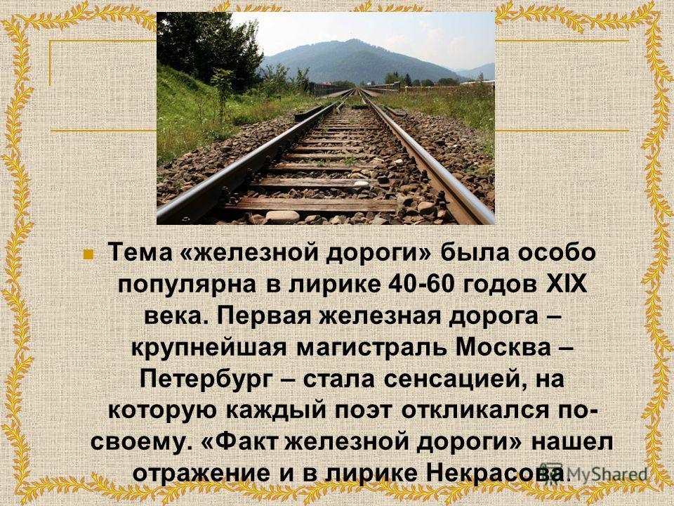 Тема «железной дороги» была особо популярна в лирике 40-60 годов XIX века. Первая железная дорога – крупнейшая магистраль Москва – Петербург – стала сенсацией, на которую каждый поэт откликался по- своему. «Факт железной дороги» нашел отражение и в л