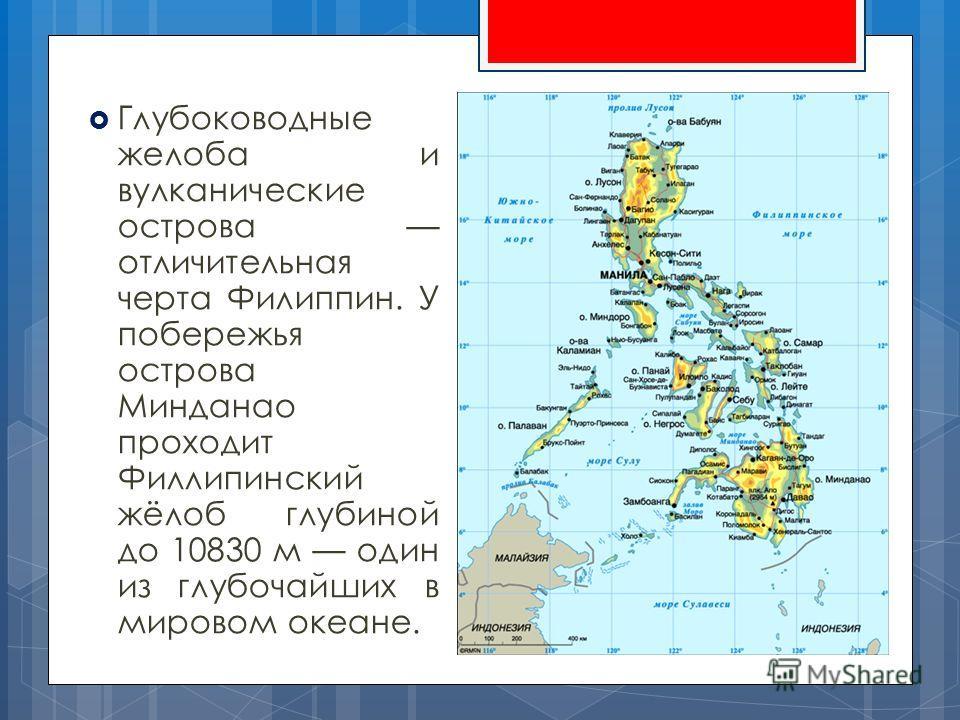 Глубоководные желоба и вулканические острова отличительная черта Филиппин. У побережья острова Минданао проходит Филлипинский жёлоб глубиной до 10830 м один из глубочайших в мировом океане.