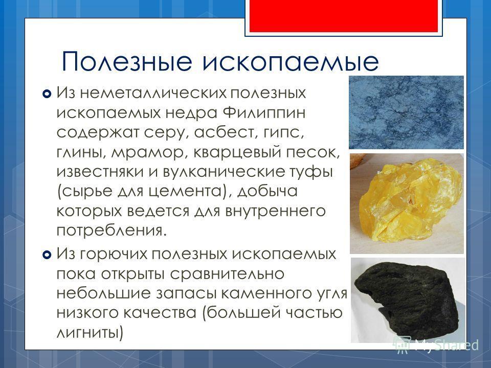 Полезные ископаемые Из неметаллических полезных ископаемых недра Филиппин содержат серу, асбест, гипс, глины, мрамор, кварцевый песок, известняки и вулканические туфы (сырье для цемента), добыча которых ведется для внутреннего потребления. Из горючих