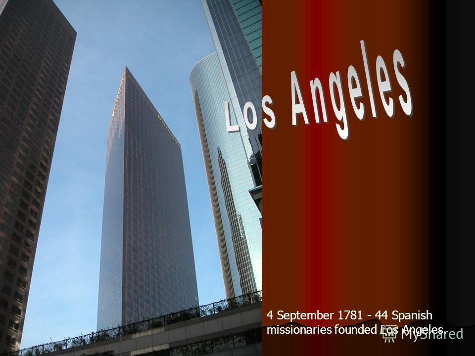 4 September 1781 - 44 Spanish missionaries founded Los Angeles.