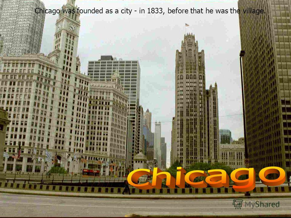 Chicago was founded as a city - in 1833, before that he was the village.
