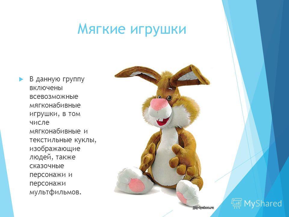 Мягкие игрушки В данную группу включены всевозможные мягконабивные игрушки, в том числе мягконабивные и текстильные куклы, изображающие людей, также сказочные персонажи и персонажи мультфильмов.