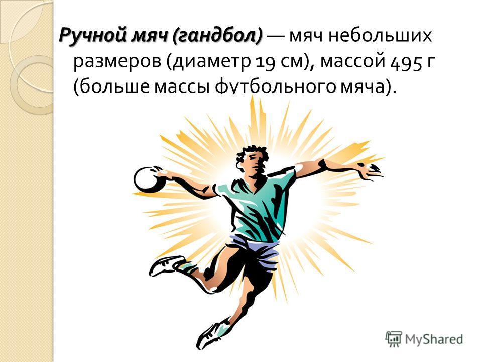 Ручной мяч ( гандбол ) Ручной мяч ( гандбол ) мяч небольших размеров ( диаметр 19 см ), массой 495 г ( больше массы футбольного мяча ).