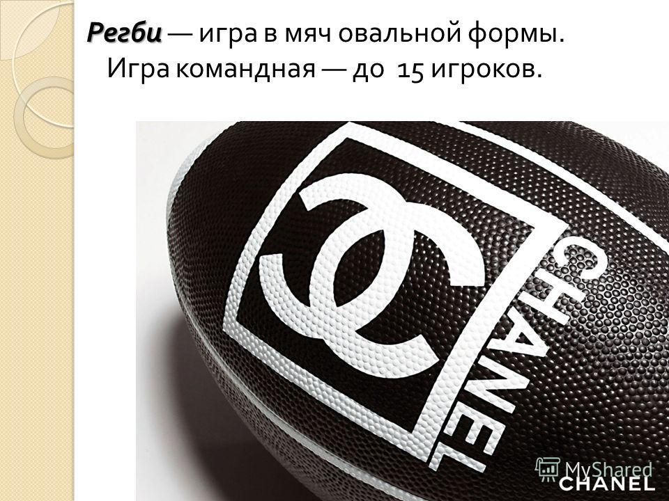 Регби Регби игра в мяч овальной формы. Игра командная до 15 игроков.