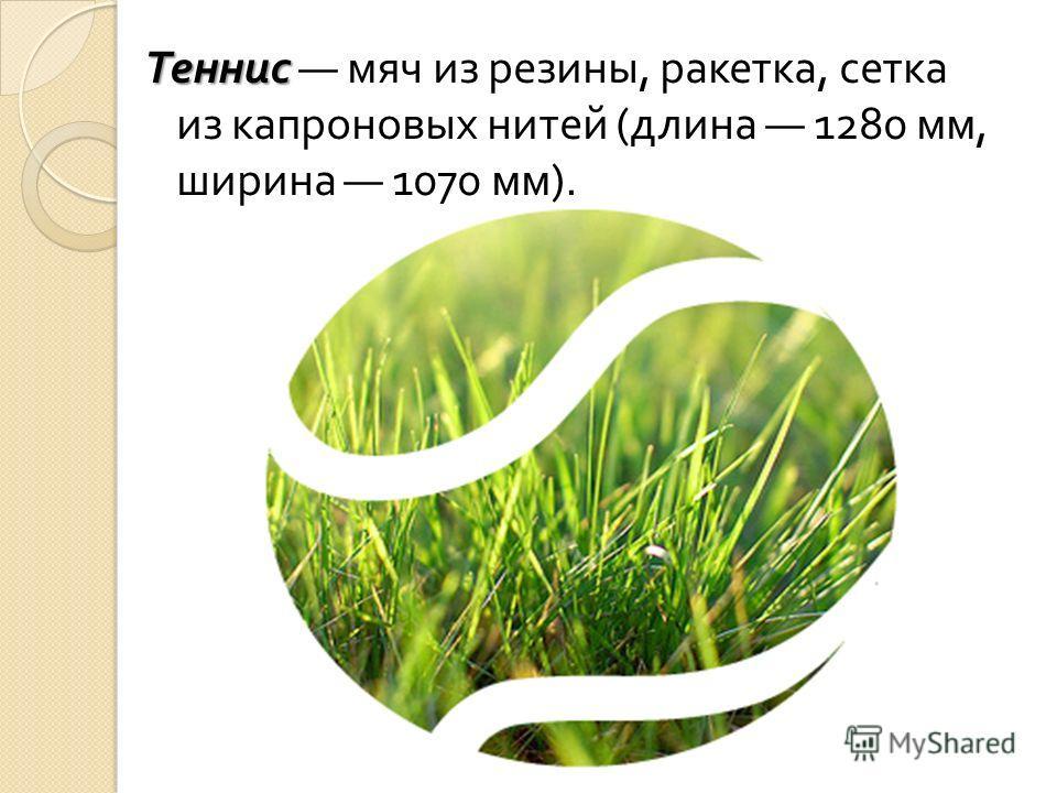 Теннис Теннис мяч из резины, ракетка, сетка из капроновых нитей ( длина 1280 мм, ширина 1070 мм ).