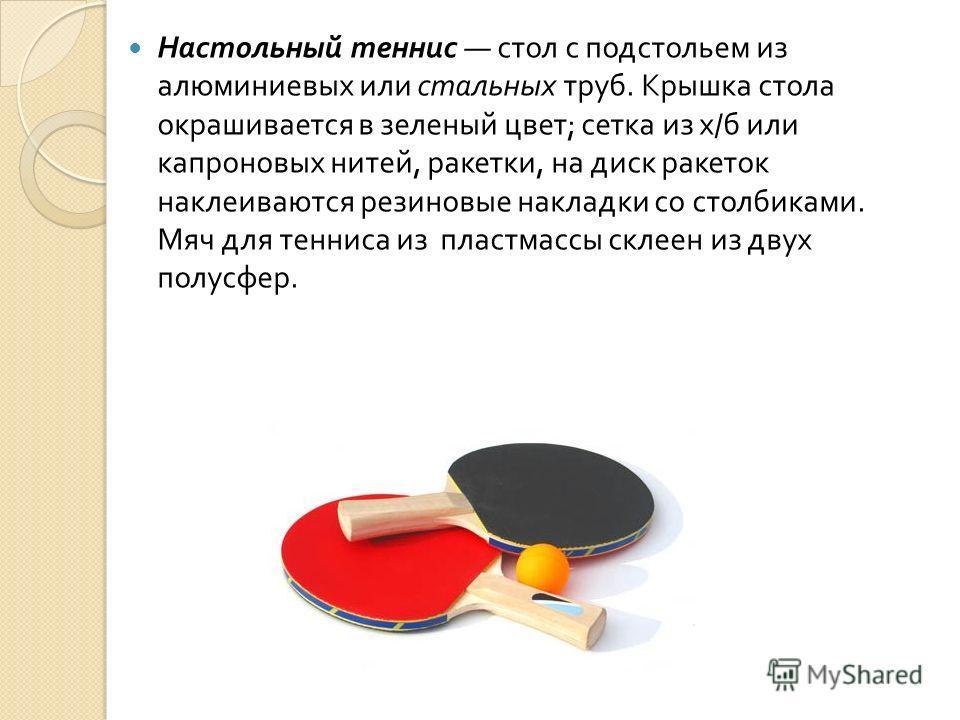 Настольный теннис стол с подстольем из алюминиевых или стальных труб. Крышка стола окрашивается в зеленый цвет ; сетка из х / б или капроновых нитей, ракетки, на диск ракеток наклеиваются резиновые накладки со столбиками. Мяч для тенниса из пластмасс