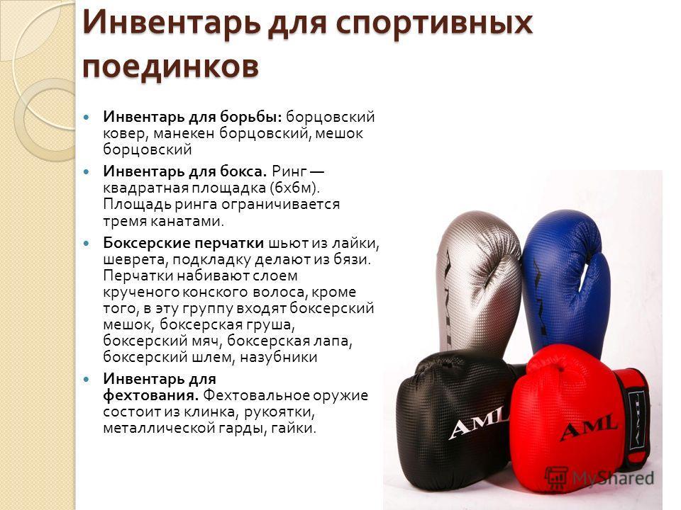 Инвентарь для спортивных поединков Инвентарь для борьбы : борцовский ковер, манекен борцовский, мешок борцовский Инвентарь для бокса. Ринг квадратная площадка (6x6 м ). Площадь ринга ограничивается тремя канатами. Боксерские перчатки шьют из лайки, ш