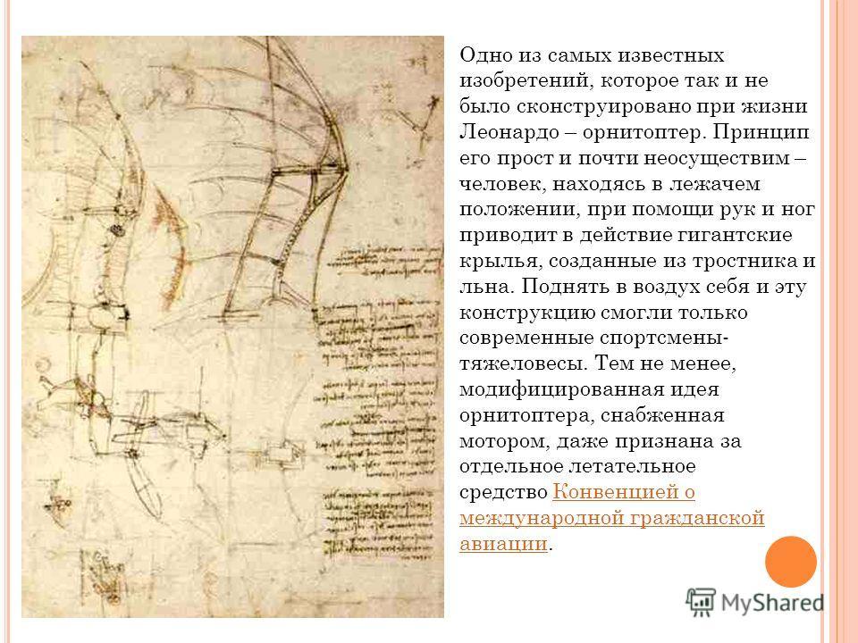 Одно из самых известных изобретений, которое так и не было сконструировано при жизни Леонардо – орнитоптер. Принцип его прост и почти неосуществим – человек, находясь в лежачем положении, при помощи рук и ног приводит в действие гигантские крылья, со