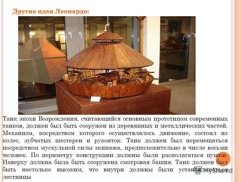 Танк эпохи Возрождения, считающийся основным прототипом современных танков, должен был быть сооружен из деревянных и металлических частей. Механизм, посредством которого осуществлялось движение, состоял из колес, зубчатых шестерен и рукояток. Танк до
