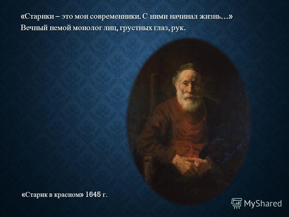 « Старики – это мои современники. С ними начинал жизнь …» Вечный немой монолог лиц, грустных глаз, рук. « Старик в красном » 1645 г.