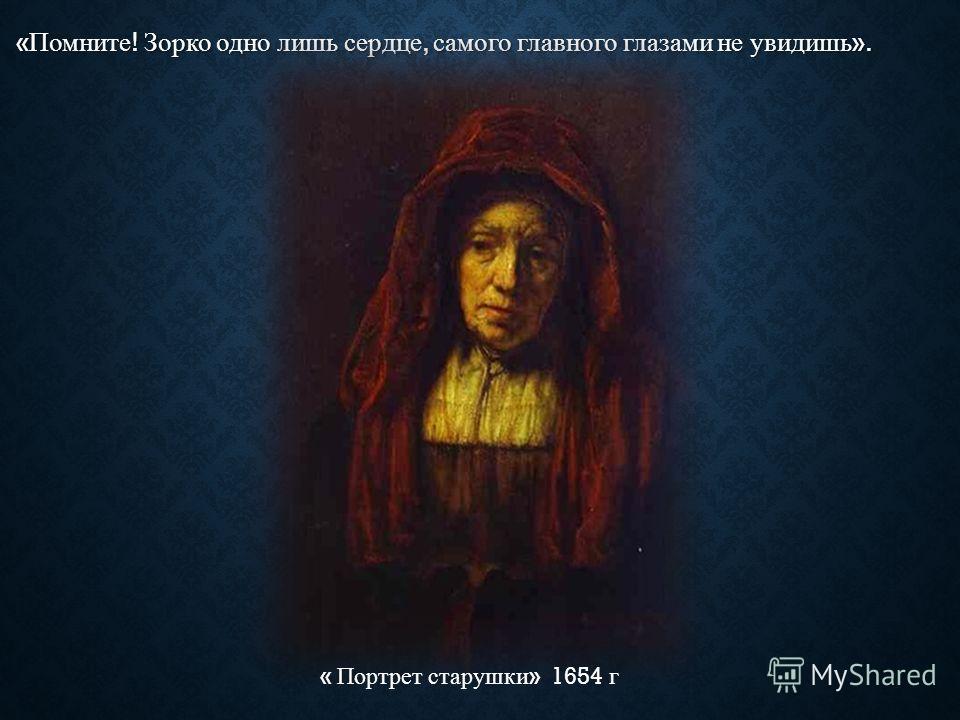 « Помните ! Зорко одно лишь сердце, самого главного глазами не увидишь ». « Портрет старушки » 1654 г