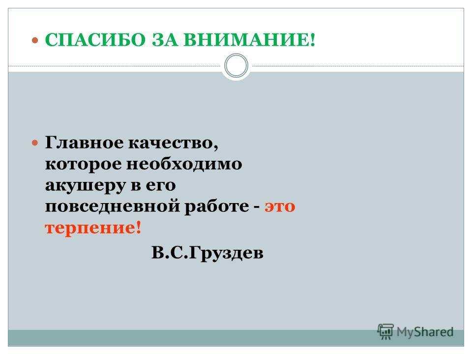 СПАСИБО ЗА ВНИМАНИЕ! Главное качество, которое необходимо акушеру в его повседневной работе - это терпение! В.С.Груздев