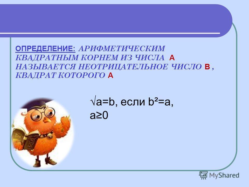 ОПРЕДЕЛЕНИЕ: АРИФМЕТИЧЕСКИМ КВАДРАТНЫМ КОРНЕМ ИЗ ЧИСЛА A НАЗЫВАЕТСЯ НЕОТРИЦАТЕЛЬНОЕ ЧИСЛО B, КВАДРАТ КОТОРОГО A a=b, если b²=a, a0