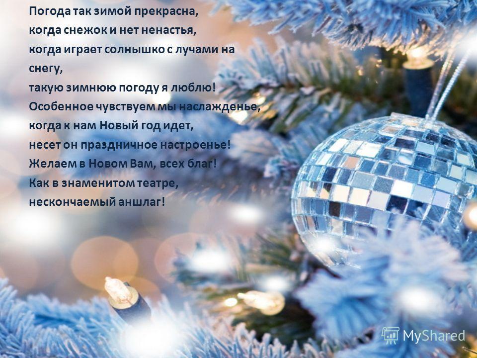 Погода так зимой прекрасна, когда снежок и нет ненастья, когда играет солнышко с лучами на снегу, такую зимнюю погоду я люблю! Особенное чувствуем мы наслажденье, когда к нам Новый год идет, несет он праздничное настроенье! Желаем в Новом Вам, всех б