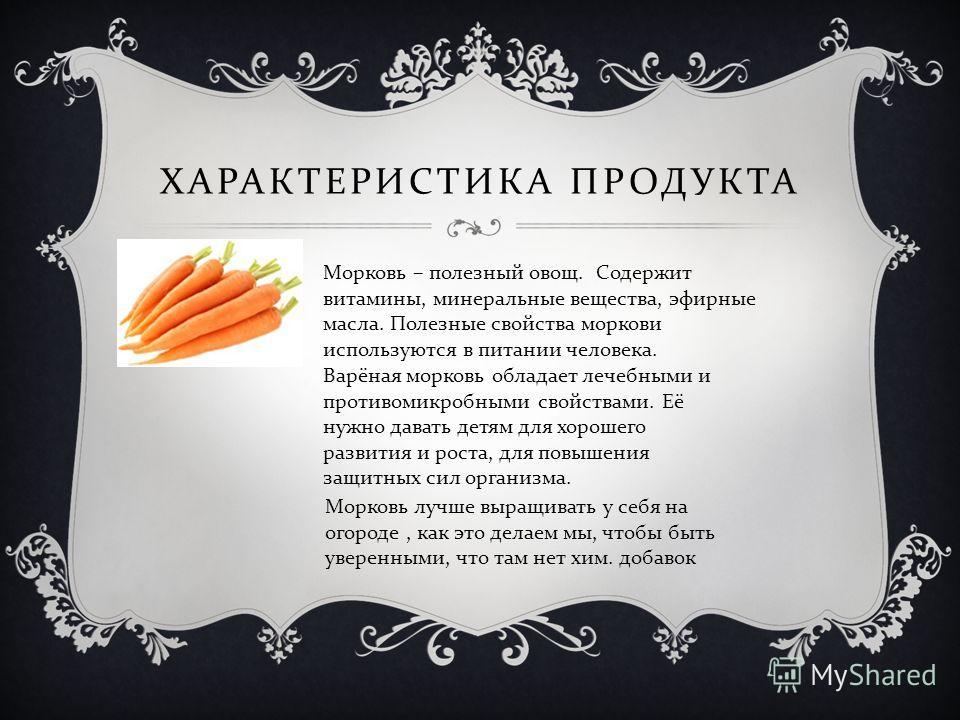ХАРАКТЕРИСТИКА ПРОДУКТА Морковь – полезный овощ. Содержит витамины, минеральные вещества, эфирные масла. Полезные свойства моркови используются в питании человека. Варёная морковь обладает лечебными и противомикробными свойствами. Её нужно давать дет
