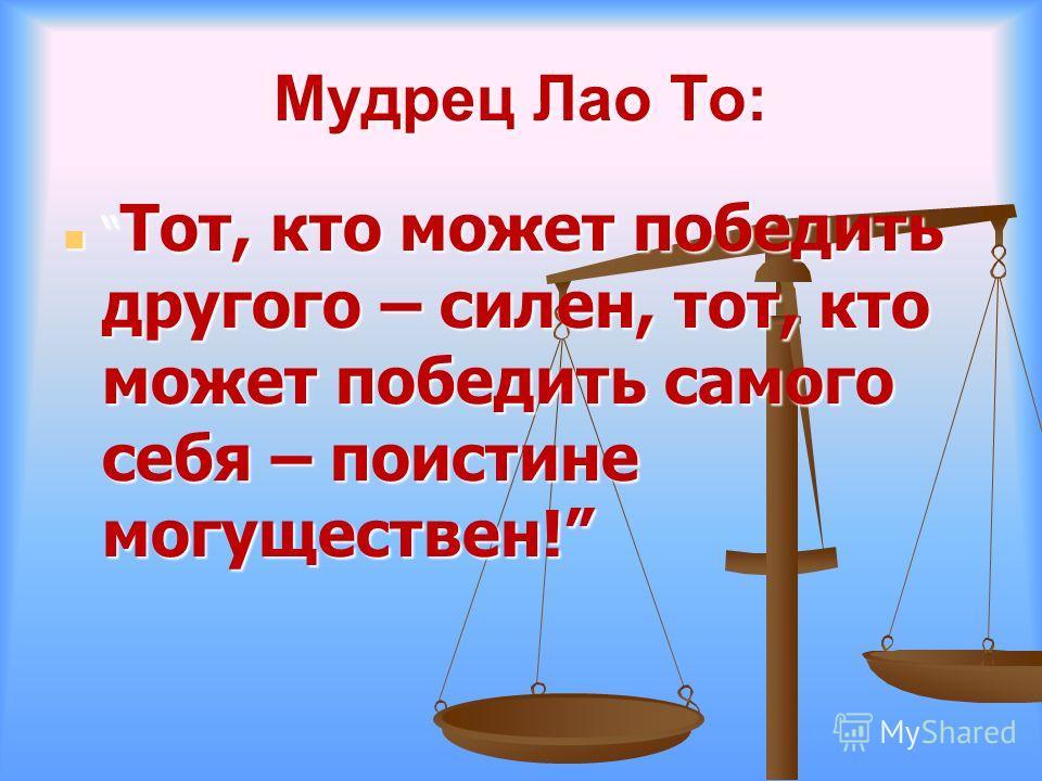 Мудрец Лао То: Тот, кто может победить другого – силен, тот, кто может победить самого себя – поистине могуществен! Тот, кто может победить другого – силен, тот, кто может победить самого себя – поистине могуществен!