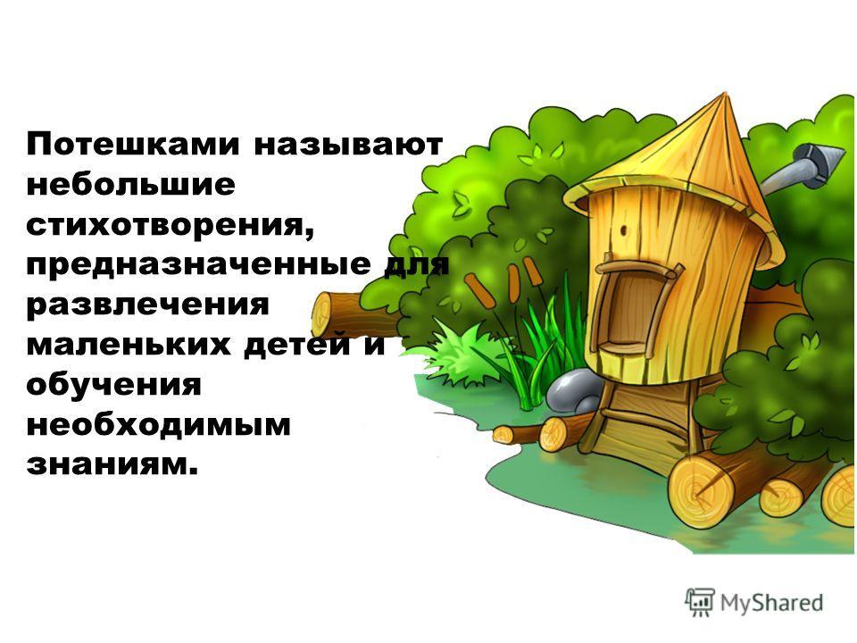 Потешками называют небольшие стихотворения, предназначенные для развлечения маленьких детей и обучения необходимым знаниям.