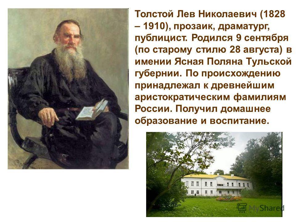 Толстой Лев Николаевич (1828 – 1910), прозаик, драматург, публицист. Родился 9 сентября (по старому стилю 28 августа) в имении Ясная Поляна Тульской губернии. По происхождению принадлежал к древнейшим аристократическим фамилиям России. Получил домашн