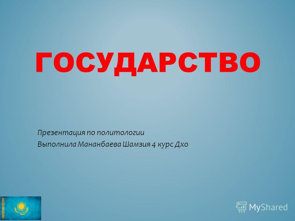 ГОСУДАРСТВО Презентация по политологии Выполнила Мананбаева Шамзия 4 курс Дхо