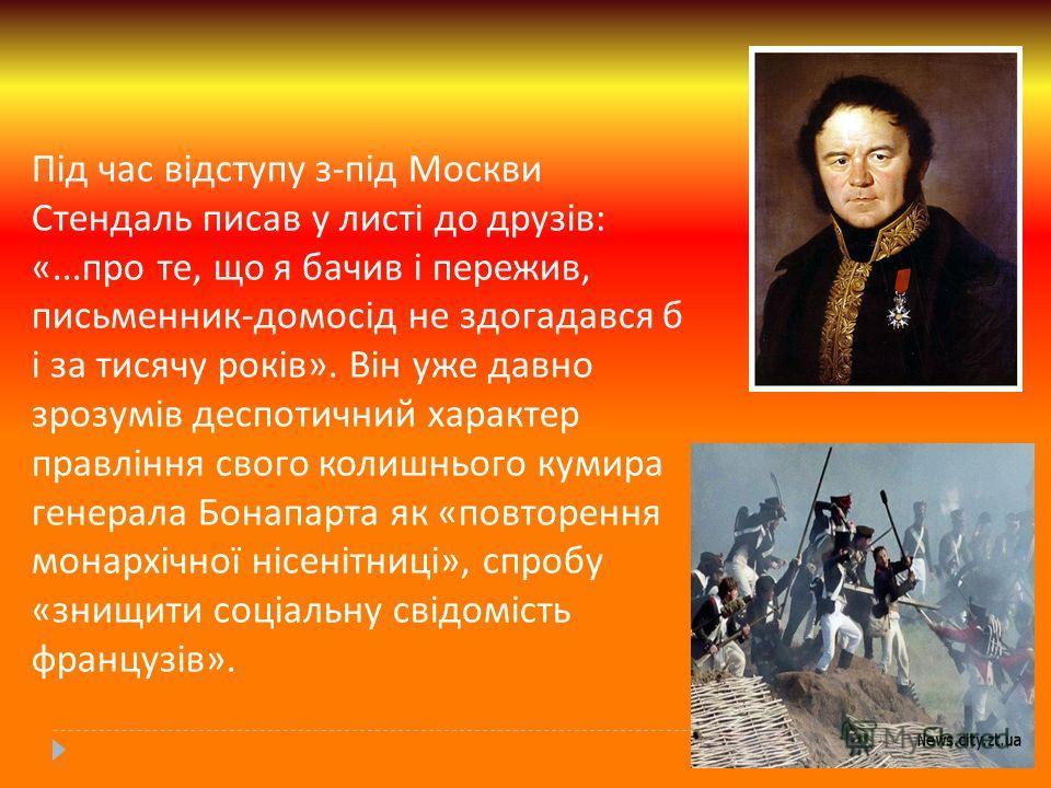 Під час відступу з - під Москви Стендаль писав у листі до друзів : «... про те, що я бачив і пережив, письменник - домосід не здогадався б і за тисячу років ». Він уже давно зрозумів деспотичний характер правління свого колишнього кумира генерала Бон