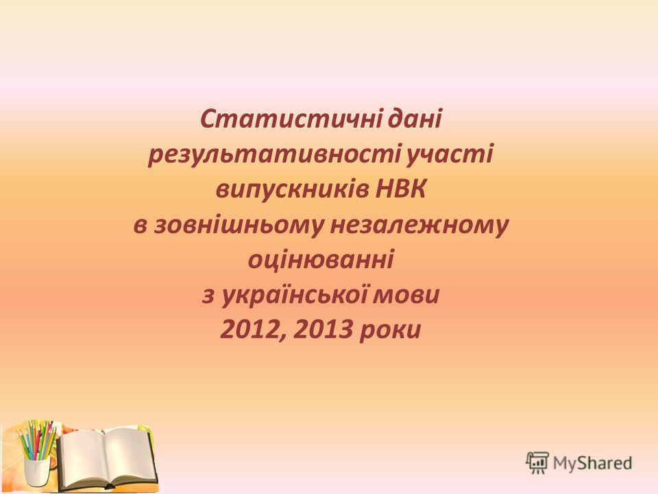 Статистичні дані результативності участі випускників НВК в зовнішньому незалежному оцінюванні з української мови 2012, 2013 роки