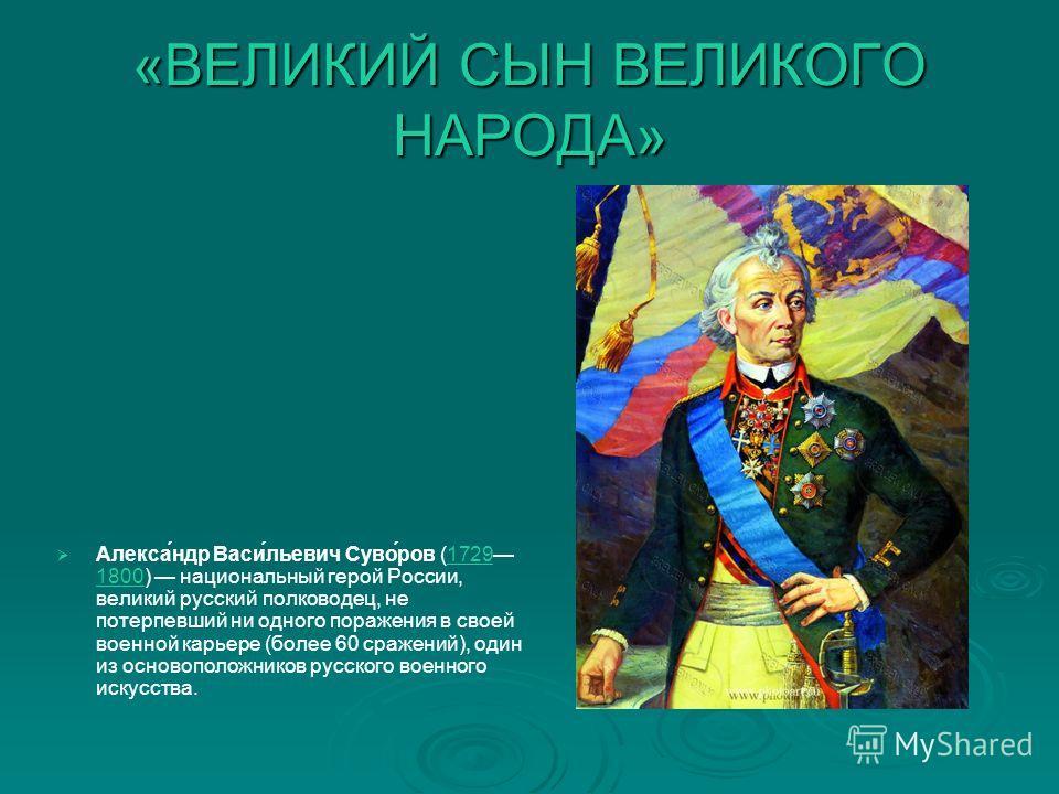 «ВЕЛИКИЙ СЫН ВЕЛИКОГО НАРОДА» Алекса́ндр Васи́льевич Суво́ров (1729 1800) национальный герой России, великий русский полководец, не потерпевший ни одного поражения в своей военной карьере (более 60 сражений), один из основоположников русского военног