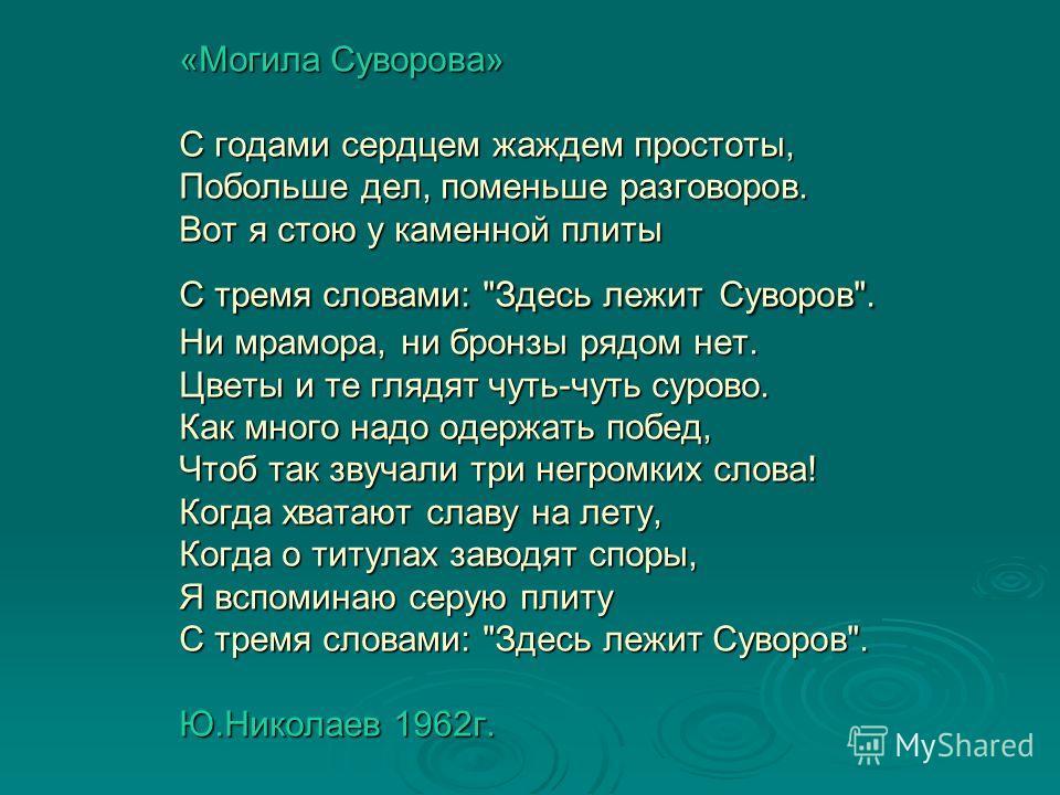 «Могила Суворова» С годами сердцем жаждем простоты, Побольше дел, поменьше разговоров. Вот я стою у каменной плиты С тремя словами: