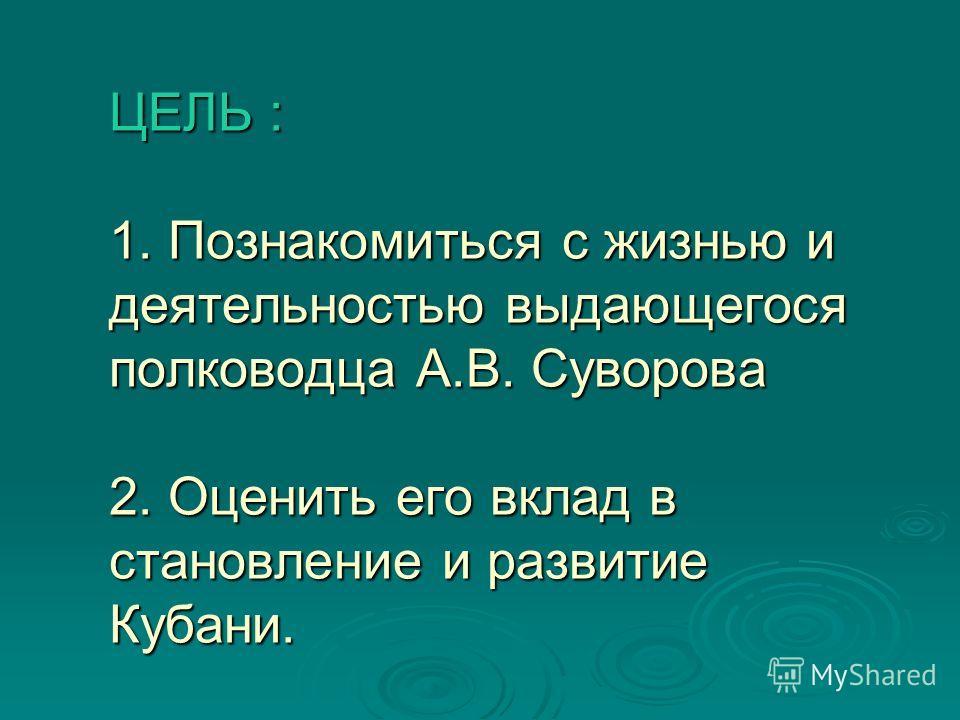 ЦЕЛЬ : 1. Познакомиться с жизнью и деятельностью выдающегося полководца А.В. Суворова 2. Оценить его вклад в становление и развитие Кубани.