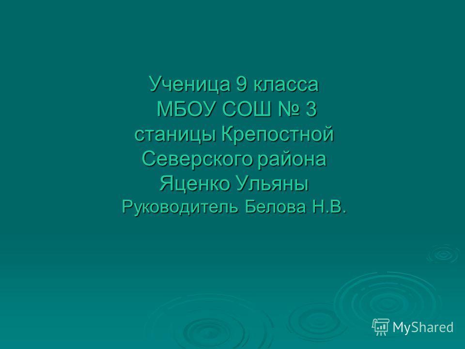Ученица 9 класса МБОУ СОШ 3 станицы Крепостной Северского района Яценко Ульяны Руководитель Белова Н.В.