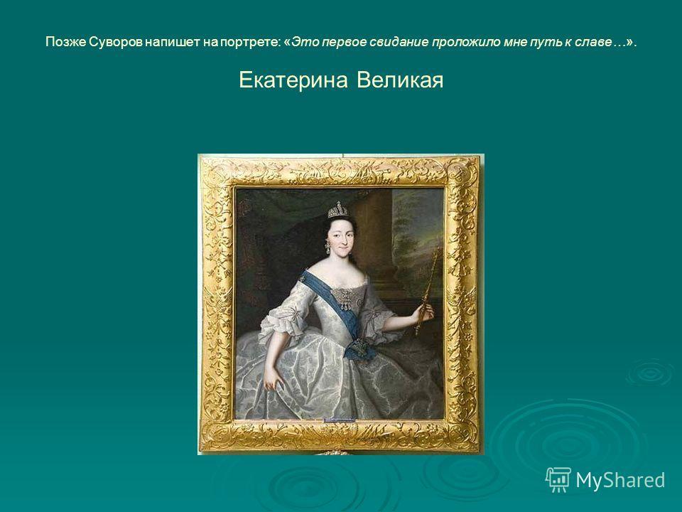 Позже Суворов напишет на портрете: «Это первое свидание проложило мне путь к славе…». Екатерина Великая