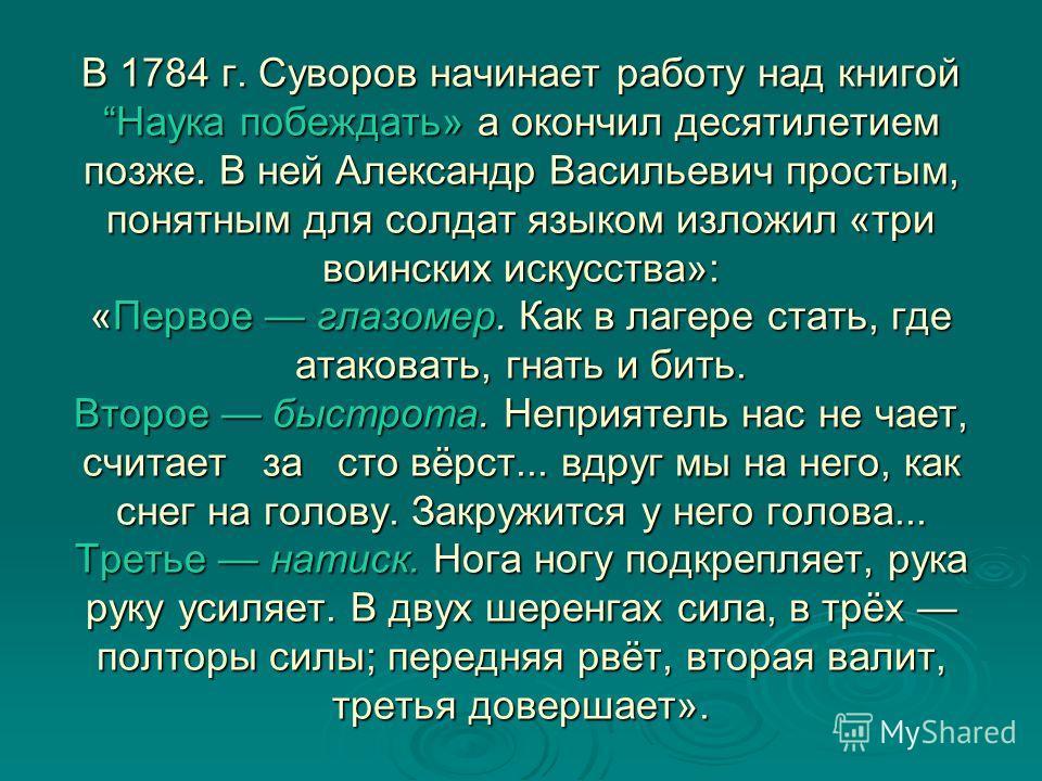 В 1784 г. Суворов начинает работу над книгой Наука побеждать» а окончил десятилетием позже. В ней Александр Васильевич простым, понятным для солдат языком изложил «три воинских искусства»: «Первое глазомер. Как в лагере стать, где атаковать, гнать и