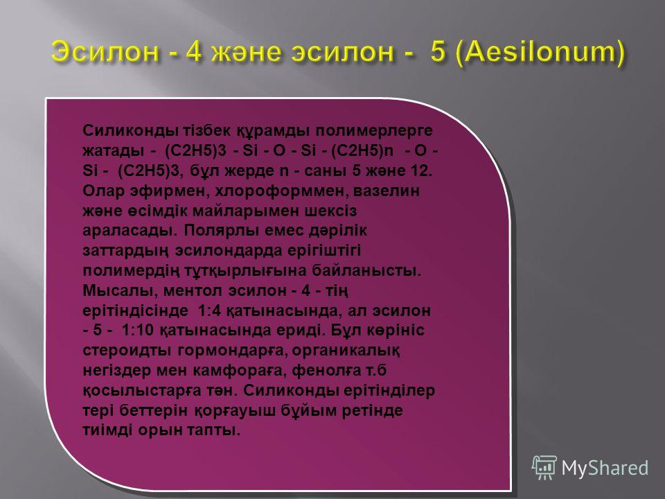 Силиконды тізбек құрамды полимерлерге жатады - (C2H5)3 - Si - O - Si - (C2H5)n - O - Si - (C2H5)3, бұл жерде n - саны 5 және 12. Олар эфирмен, хлороформмен, вазелин және өсімдік майларымен шексіз араласады. Полярлы емес дәрілік заттардың эсилондарда