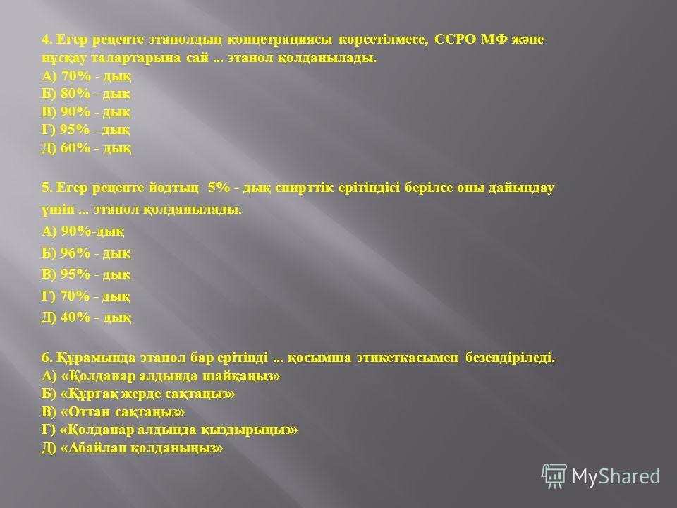 4. Егер рецепте этанолдың концетрациясы көрсетілмесе, ССРО МФ және нұсқау талартарына сай... этанол қолданылады. А ) 70% - дық Б ) 80% - дық В ) 90% - дық Г ) 95% - дық Д ) 60% - дық 5. Егер рецепте йодтың 5% - дық спирттік ерітіндісі берілсе оны дай