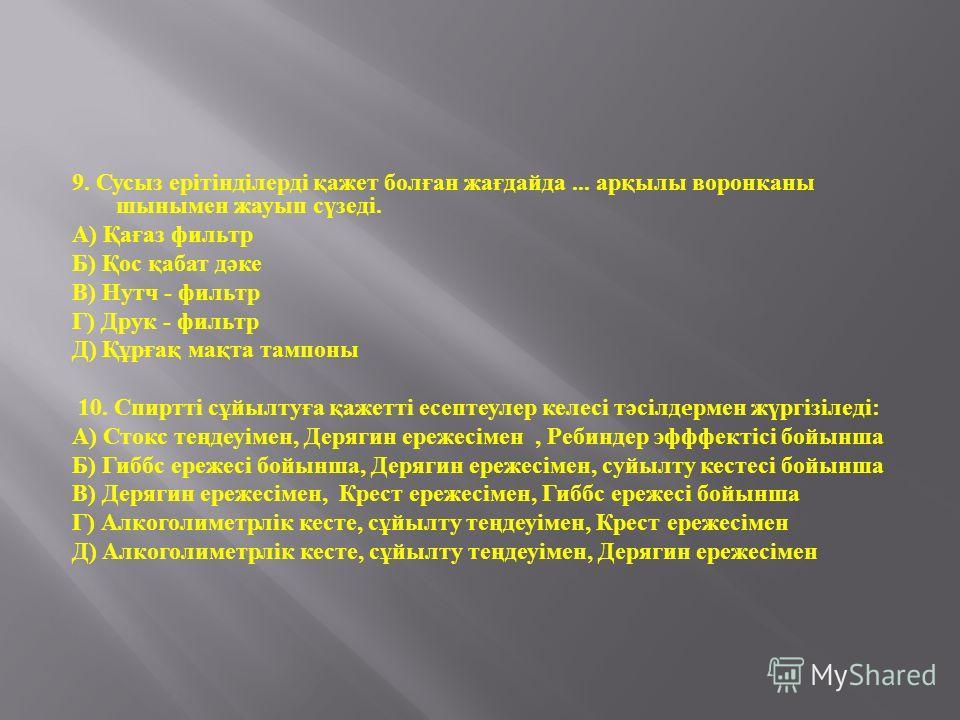 9. Сусыз ерітінділерді қажет болған жағдайда... арқылы воронканы шынымен жауып сүзеді. А ) Қағаз фильтр Б ) Қос қабат дәке В ) Нутч - фильтр Г ) Друк - фильтр Д ) Құрғақ мақта тампоны 10. Спиртті сұйылтуға қажетті есептеулер келесі тәсілд e рмен жүрг